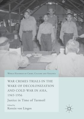 War Crimes Trials in the Wake of Decolonization and Cold War in Asia, 1945-1956: Justice in Time of Turmoil - Von Lingen, Kerstin (Editor)