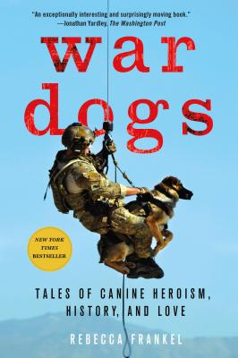 War Dogs: Tales of Canine Heroism, History, and Love - Frankel, Rebecca, and Ricks, Thomas E (Foreword by)