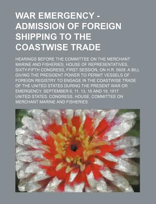 War Emergency - Admission of Foreign Shipping to the Coastwise Trade; Hearings Before the Committee on the Merchant Marine and Fisheries, House of Representatives, Sixty-Fifth Congress, First Session, on H.R. 5609 a Bill Giving the President Power to Perm - Fisheries, United States Congress