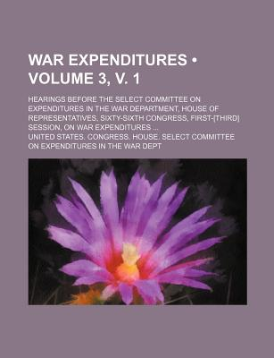 War Expenditures (Volume 6, V. 1); Hearings Before the Select Committee on Expenditures in the War Department, House of Representatives, Sixty-Sixth C - Dept, United States Congress
