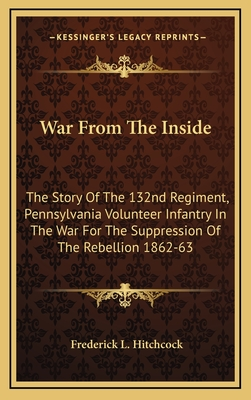 War from the Inside: The Story of the 132nd Regiment, Pennsylvania Volunteer Infantry in the War for the Suppression of the Rebellion 1862-63 - Hitchcock, Frederick L