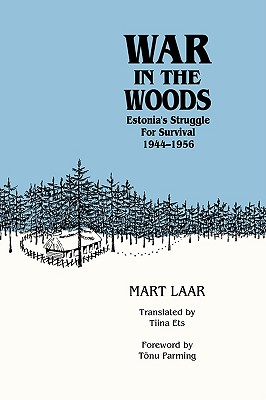War in the Woods: Estonia's Struggle for Survival, 1944-1956 - Laar, Mart, and Ets, Tiina (Translated by), and Parming, Tonu (Foreword by)