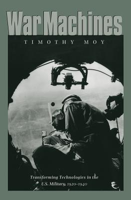 War Machines: Transforming Technologies in the U.S. Military, 1920-1940 - Moy, Timothy