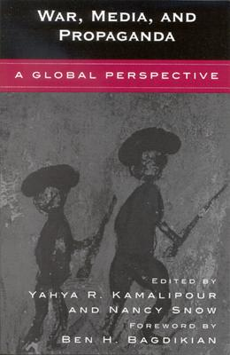 War, Media, and Propaganda: A Global Perspective - Kamalipour, Yahya R, Ph.D. (Editor), and Snow, Nancy, Dr. (Contributions by), and Bagdikian, Ben H (Contributions by)