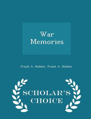 War Memories - Scholar's Choice Edition - Holden, Frank A