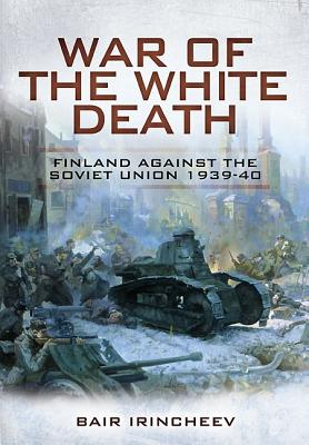 War of the White Death: Finland Against the Soviet Union 1939-40 - Irincheev, Bair