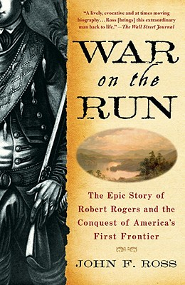 War on the Run: The Epic Story of Robert Rogers and the Conquest of America's First Frontier - Ross, John F