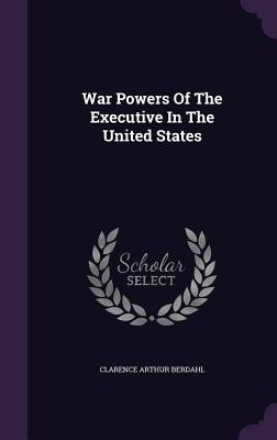 War Powers of the Executive in the United States - Berdahl, Clarence Arthur