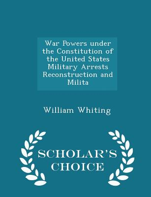 War Powers Under the Constitution of the United States Military Arrests Reconstruction and Milita - Scholar's Choice Edition - Whiting, William, Dr.