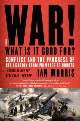 War! What Is It Good For?: Conflict and the Progress of Civilization from Primates to Robots - Morris, Ian