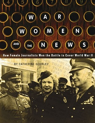 War, Women, and the News: How Female Journalists Won the Battle to Cover World War II - Gourley, Catherine