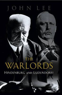 Warlords: Hindenburg and Ludendorff - Lee, John