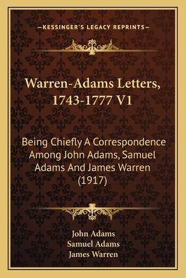 Warren-Adams Letters, 1743-1777 V1: Being Chiefly a Correspondence Among John Adams, Samuel Adams and James Warren (1917) - Adams, John, and Adams, Samuel, and Warren, James