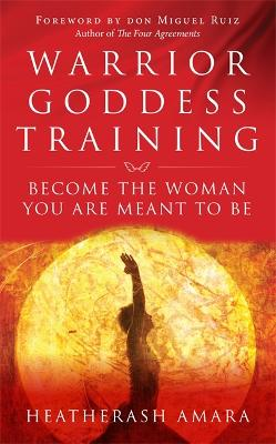 Warrior Goddess Training: Become the Woman You Are Meant to Be - Amara, HeatherAsh