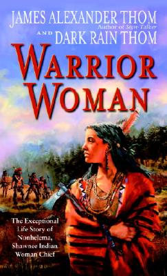 Warrior Woman: The Exceptional Life Story of Nonhelema, Shawnee Indian Woman Chief - Thom, James Alexander, and Thom, Dark Rain