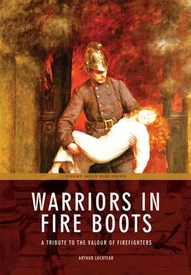 Warriors in Fire Boots: A Tribute to the Valour of Firefighters - Lockyear, Arthur