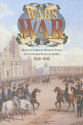 Wars Within War: Mexican Guerrillas, Domestic Elites, and the United States of America, 1846-1848 - Levinson, Irving W