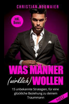 Was Manner (Wirklich) Wollen - 15 Unbekannte Strategien Fur Eine Gluckliche Beziehung Mit Deinem Traummann - Inkl. Bonus - Neumaier, Chrstian