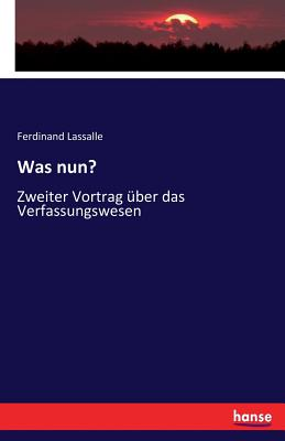 Was nun?: Zweiter Vortrag ?ber das Verfassungswesen - Lassalle, Ferdinand