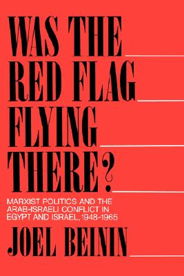 Was the Red Flag Flying There? Marxist Politics and the Arab-Israeli Conflict in Eqypt and Israel 1948-1965 - Beinin, Joel