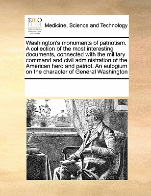 Washington's Monuments of Patriotism. a Collection of the Most Interesting Documents, Connected with the Military Command and Civil Administration of the American Hero and Patriot. an Eulogium on the Character of General Washington - Multiple Contributors, See Notes