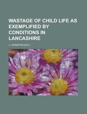 Wastage of Child Life as Exemplified by Conditions in Lancashire - United States Congress Senate, and Johnston, J