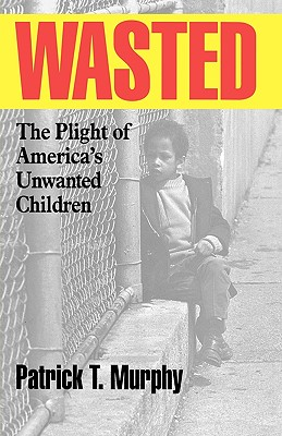 Wasted: The Plight of America's Unwanted Children - Murphy, Patrick T