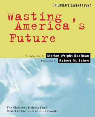 Wasting America's Future: The Children's Defense Fund Report on the Costs of Child Poverty - Sherman, Arloc, and Edelman, Marian Wright (Introduction by), and Solow, Robert M (Foreword by)