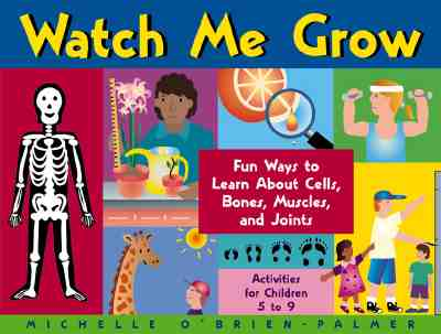 Watch Me Grow: Fun Ways to Learn about Cells, Bones, Muscles, and Joints - O'Brien-Palmer, Michelle