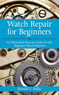 Watch Repair for Beginners: An Illustrated How-To-Guide for the Beginner Watch Repairer - Kelly, Harold C