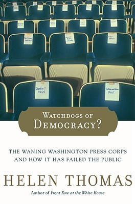 Watchdogs of Democracy?: The Waning Washington Press Corps and How It Has Failed the Public - Thomas, Helen, Dr.