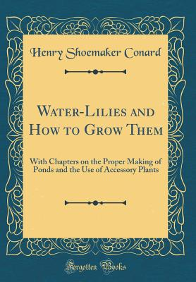 Water-Lilies and How to Grow Them: With Chapters on the Proper Making of Ponds and the Use of Accessory Plants (Classic Reprint) - Conard, Henry Shoemaker