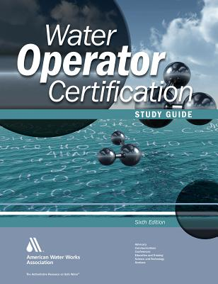 Water Operator Certification Study Guide: 6th Edition: A Guide to