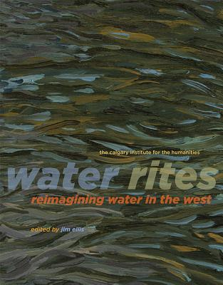 Water Rites: Reimagining Water in the West - Ellis, Jim (Editor), and Parr, Adrian (Contributions by), and Laidlaw, David (Contributions by)