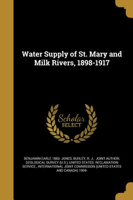 Water Supply of St. Mary and Milk Rivers, 1898-1917 - Jones, Benjamin Earle 1883-, and Burley, R J Joint Author (Creator), and Geological Survey (U S ) (Creator)