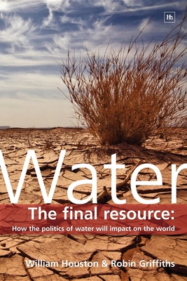 Water: The Final Resource: How the Politics of Water Will Affect the World - Griffiths, Robin, Professor, and Houston, William