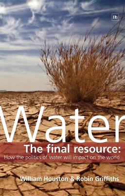 Water: The Final Resource: How the Politics of Water Will Impact the World - Griffiths, Robin, Professor, and Houston, William