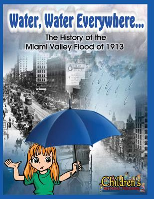 Water, Water Everywhere: The History of the Miami Valley Flood of 1913 - Gibson, Brenda, and Manuszak, Angela
