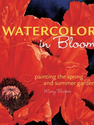 Watercolor in Bloom: Painting the Spring and Summer Garden - Backer, Mary