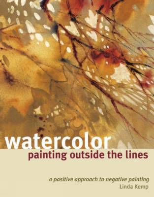 Watercolor Painting Outside the Lines: A Positive Approach to Negative Painting - Kemp, Linda