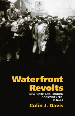 Waterfront Revolts: New York and London Dockworkers, 1946-61 - Davis, Colin J