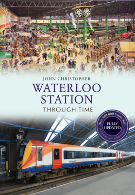 Waterloo Station Through Time Revised Edition - Christopher, John