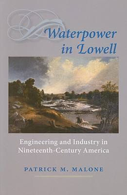 Waterpower in Lowell: Engineering and Industry in Nineteenth-Century America - Malone, Patrick M, Pharmd
