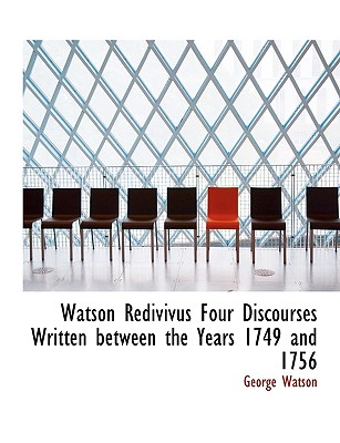 Watson Redivivus Four Discourses Written Between the Years 1749 and 1756 - Watson, George