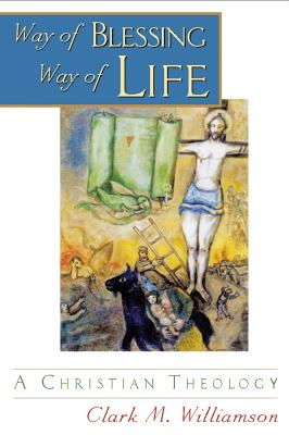 Way of Blessing, Way of Life: A Christian Theology - Williamson, Clark, Dr.