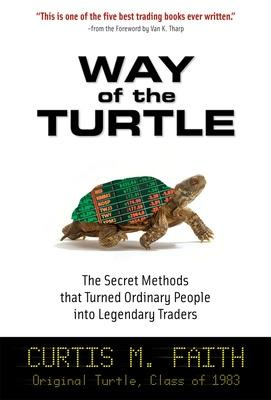 Way of the Turtle: The Secret Methods That Turned Ordinary People Into Legendary Traders: The Secret Methods That Turned Ordinary People Into Legendary Traders - Faith, Curtis