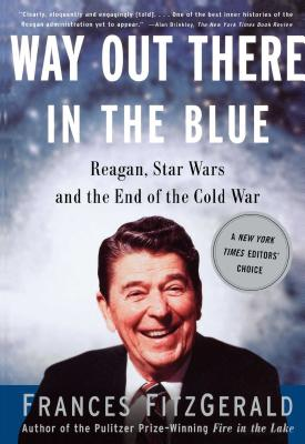 Way Out There in the Blue: Reagan, Star Wars and the End of the Cold War - Fitzgerald, Frances