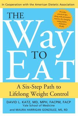 Way to Eat: A Six-Step Path to Lifelong Weight Control - Katz, David, and Gonzalez, Maura
