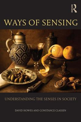 Ways of Sensing: Understanding the Senses in Society - Howes, David, and Classen, Constance