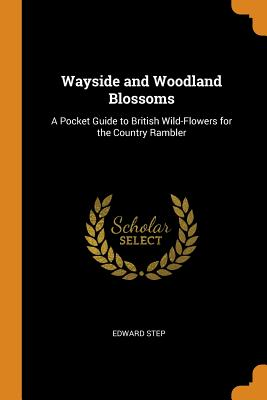 Wayside and Woodland Blossoms: A Pocket Guide to British Wild-Flowers for the Country Rambler - Step, Edward